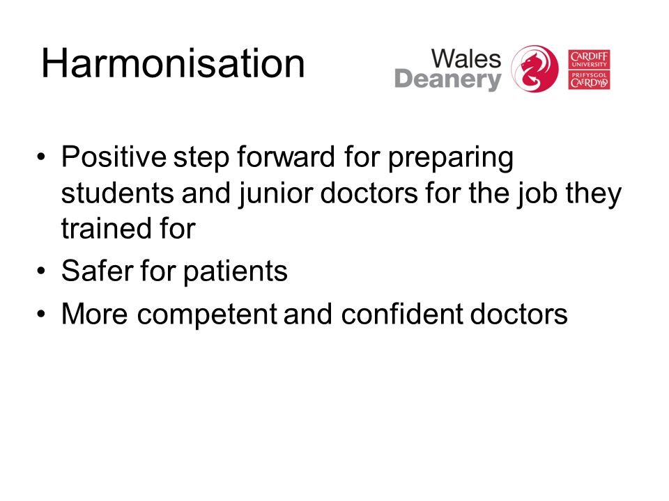 Harmonisation Positive step forward for preparing students and junior doctors for the job they trained for Safer for patients More competent and confident doctors