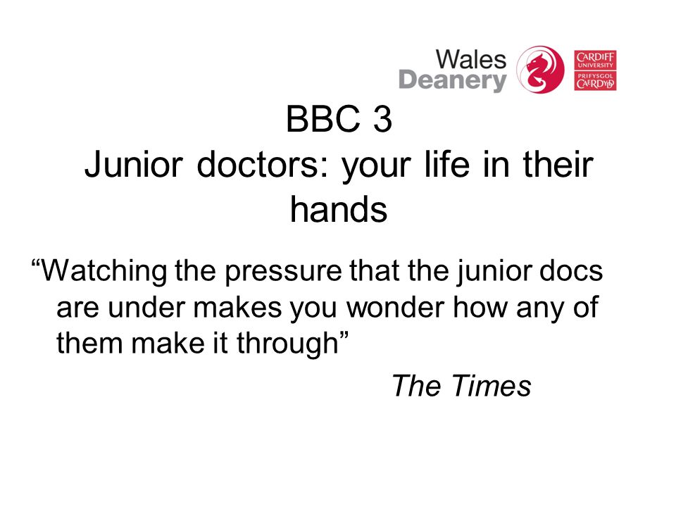 BBC 3 Junior doctors: your life in their hands Watching the pressure that the junior docs are under makes you wonder how any of them make it through The Times