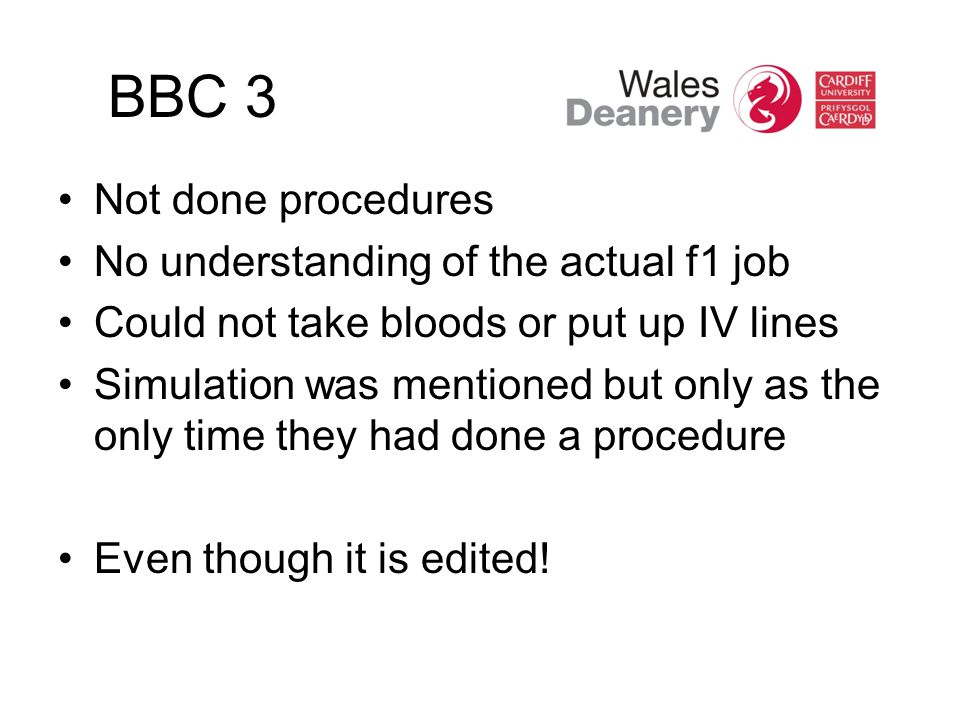 BBC 3 Not done procedures No understanding of the actual f1 job Could not take bloods or put up IV lines Simulation was mentioned but only as the only time they had done a procedure Even though it is edited!