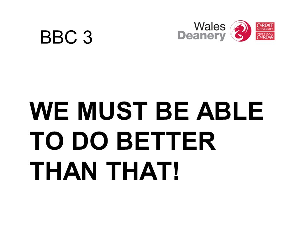 BBC 3 WE MUST BE ABLE TO DO BETTER THAN THAT!