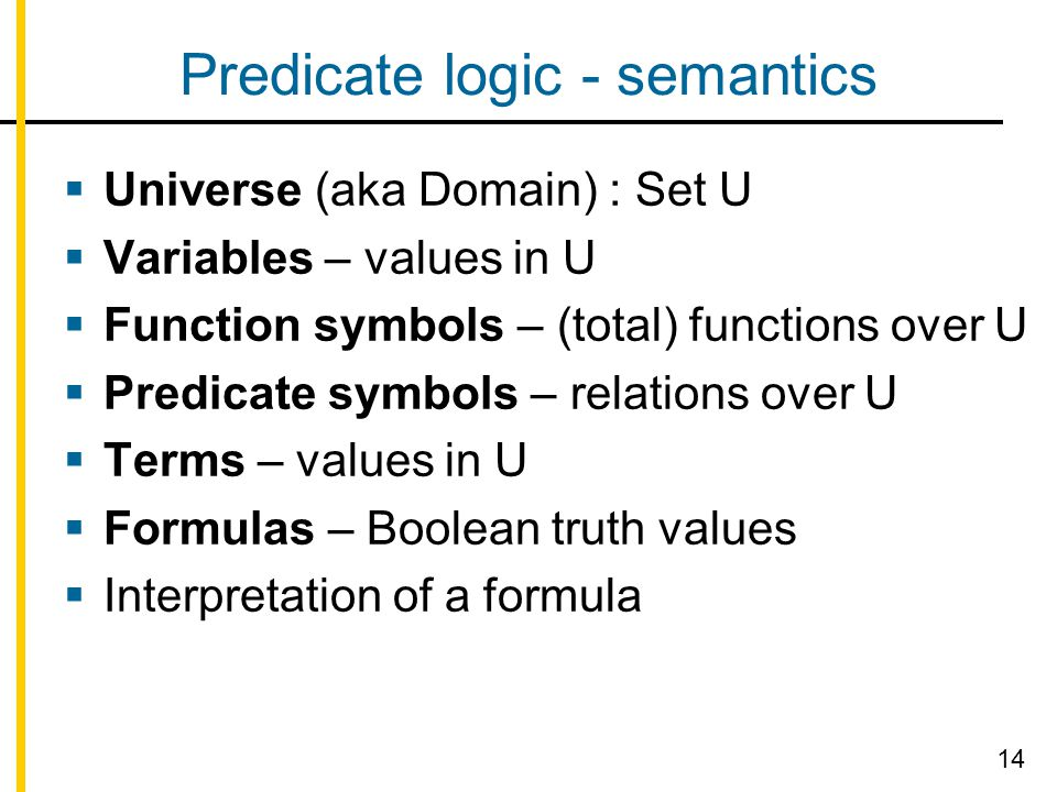Predicate logic - semantics  Universe (aka Domain) : Set U  Variables – values in U  Function symbols – (total) functions over U  Predicate symbol