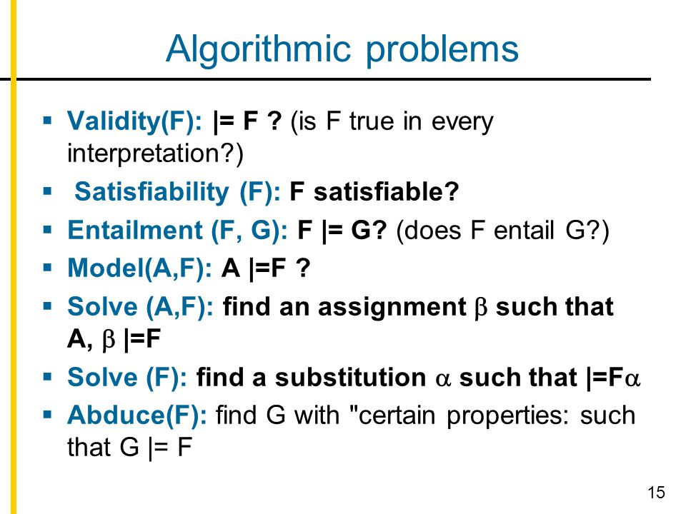Algorithmic problems  Validity(F): |= F ? (is F true in every interpretation?)  Satisfiability (F): F satisfiable?  Entailment (F, G): F |= G? (doe