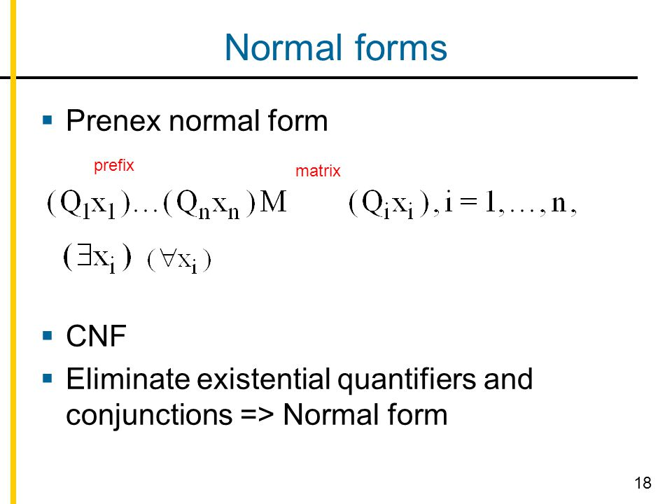 Normal forms  Prenex normal form  CNF  Eliminate existential quantifiers and conjunctions => Normal form matrix prefix 18