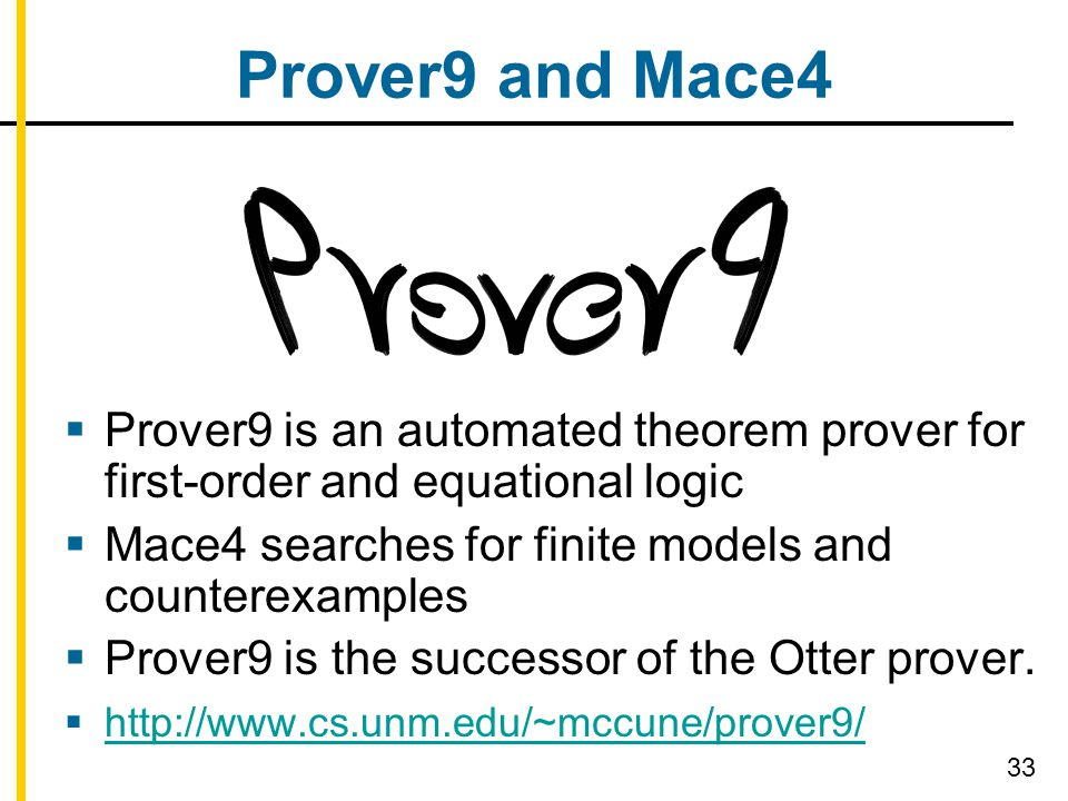 Prover9 and Mace4  Prover9 is an automated theorem prover for first-order and equational logic  Mace4 searches for finite models and counterexamples  Prover9 is the successor of the Otter prover.