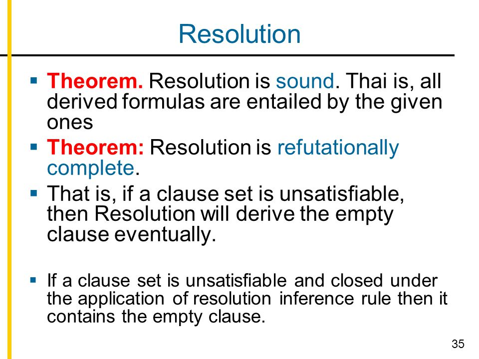 Resolution  Theorem. Resolution is sound. Thai is, all derived formulas are entailed by the given ones  Theorem: Resolution is refutationally comple