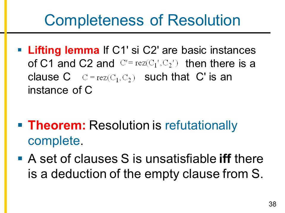 Completeness of Resolution  Lifting lemma If C1 si C2 are basic instances of C1 and C2 and then there is a clause C such that C is an instance of C  Theorem: Resolution is refutationally complete.