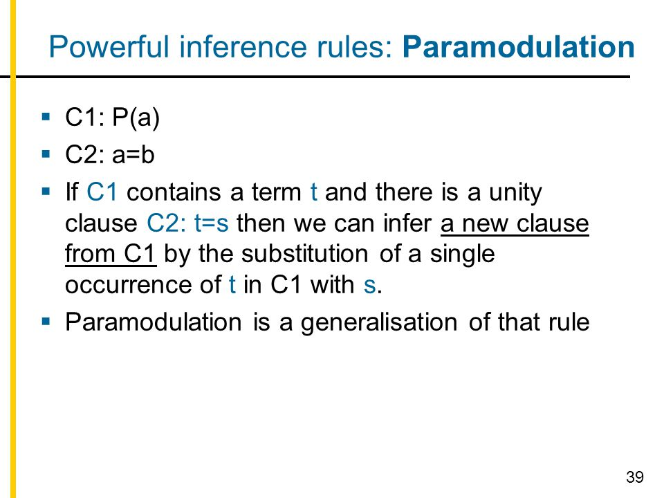 Powerful inference rules: Paramodulation  C1: P(a)  C2: a=b  If C1 contains a term t and there is a unity clause C2: t=s then we can infer a new clause from C1 by the substitution of a single occurrence of t in C1 with s.