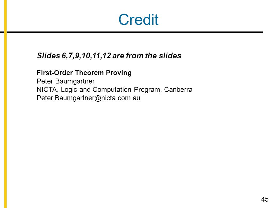 Credit Slides 6,7,9,10,11,12 are from the slides First-Order Theorem Proving Peter Baumgartner NICTA, Logic and Computation Program, Canberra Peter.Baumgartner@nicta.com.au 45