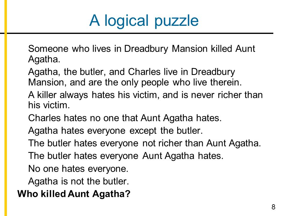A logical puzzle Someone who lives in Dreadbury Mansion killed Aunt Agatha. Agatha, the butler, and Charles live in Dreadbury Mansion, and are the onl
