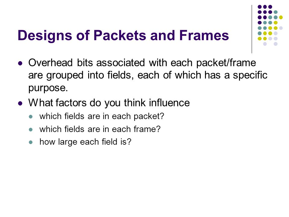 Designs of Packets and Frames Overhead bits associated with each packet/frame are grouped into fields, each of which has a specific purpose.