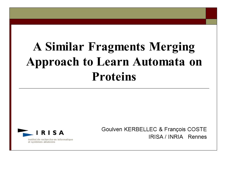 A Similar Fragments Merging Approach to Learn Automata on Proteins Goulven KERBELLEC & François COSTE IRISA / INRIA Rennes