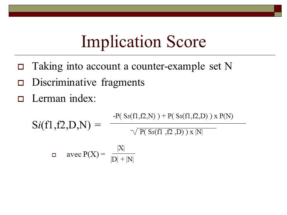 Implication Score  Taking into account a counter-example set N  Discriminative fragments  Lerman index: Si(f1,f2,D,N) =  avec P(X) = -P( Ss(f1,f2,N) ) + P( Ss(f1,f2,D) ) x P(N) P( Ss(f1,f2,D) ) x |N| |X| |D| + |N|