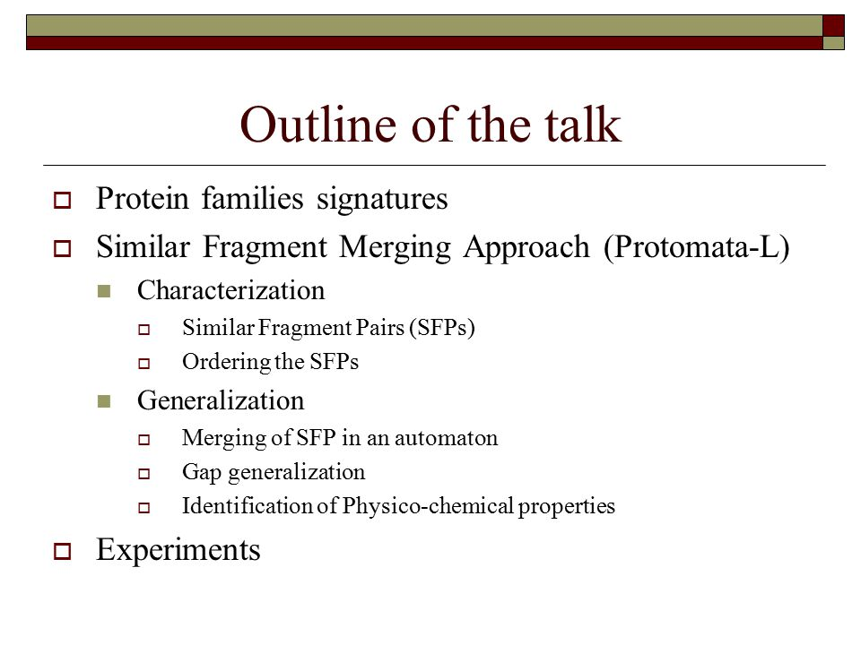 Outline of the talk  Protein families signatures  Similar Fragment Merging Approach (Protomata-L) Characterization  Similar Fragment Pairs (SFPs)  Ordering the SFPs Generalization  Merging of SFP in an automaton  Gap generalization  Identification of Physico-chemical properties  Experiments