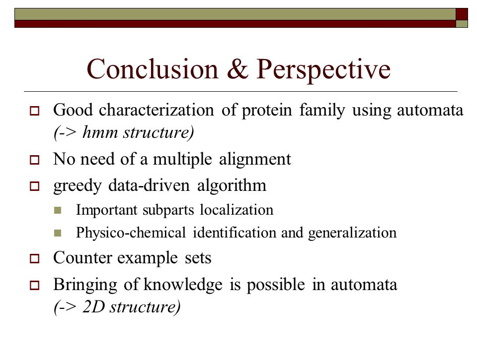 Conclusion & Perspective  Good characterization of protein family using automata (-> hmm structure)  No need of a multiple alignment  greedy data-driven algorithm Important subparts localization Physico-chemical identification and generalization  Counter example sets  Bringing of knowledge is possible in automata (-> 2D structure)