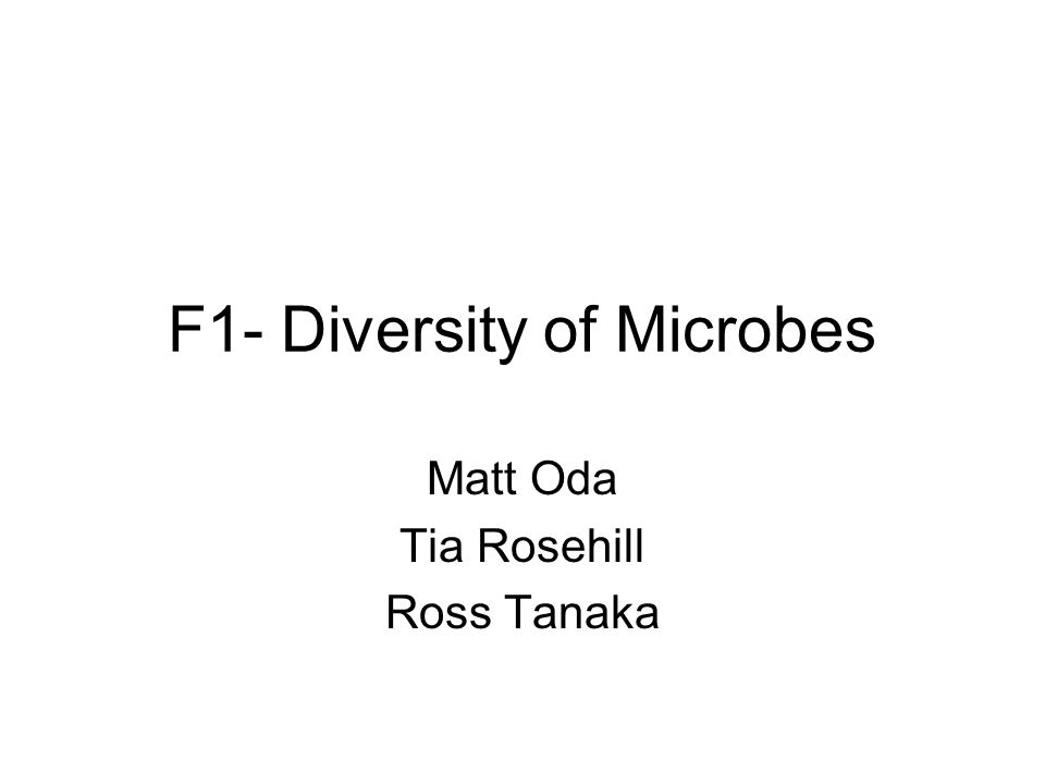 F1- Diversity of Microbes Matt Oda Tia Rosehill Ross Tanaka