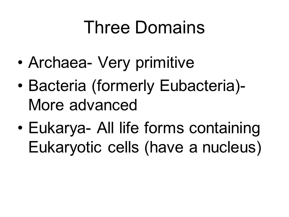 Three Domains Archaea- Very primitive Bacteria (formerly Eubacteria)- More advanced Eukarya- All life forms containing Eukaryotic cells (have a nucleus)