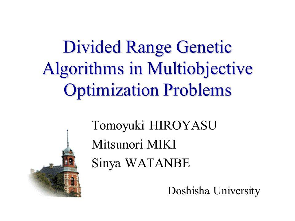Divided Range Genetic Algorithms in Multiobjective Optimization Problems Tomoyuki HIROYASU Mitsunori MIKI Sinya WATANBE Doshisha University