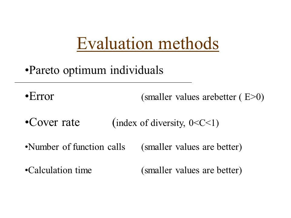 Evaluation methods Pareto optimum individuals Error (smaller values arebetter ( E>0) Cover rate( index of diversity, 0<C<1) Number of function calls(smaller values are better) Calculation time(smaller values are better)