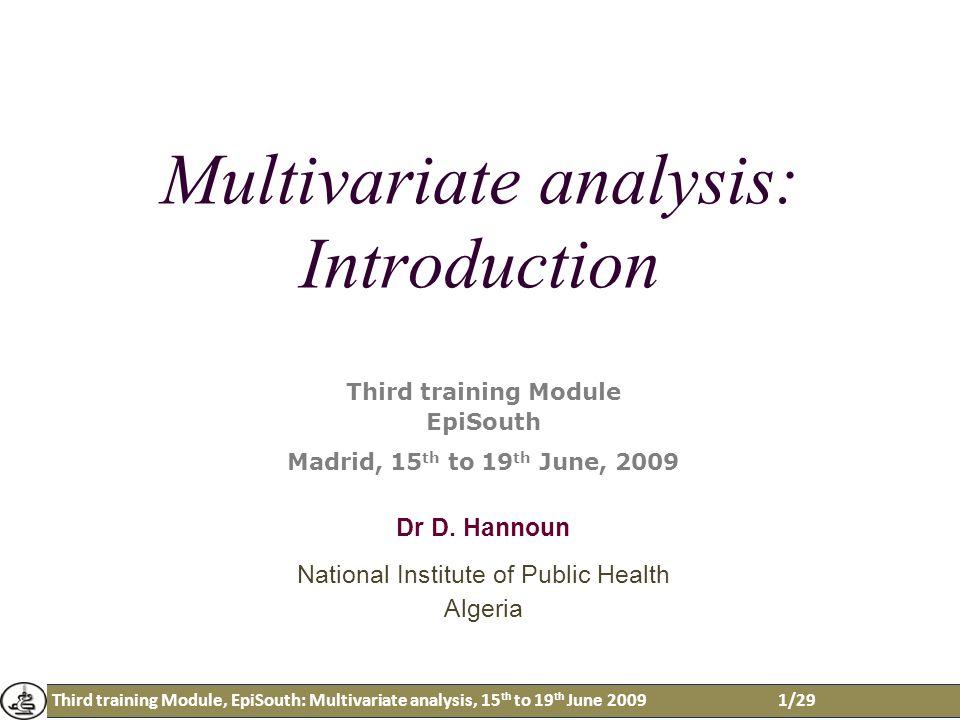Third training Module, EpiSouth: Multivariate analysis, 15 th to 19 th June 20091/29 Multivariate analysis: Introduction Third training Module EpiSouth Madrid, 15 th to 19 th June, 2009 Dr D.