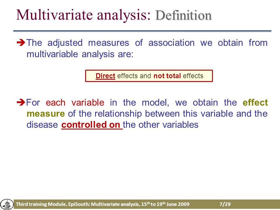 Third training Module, EpiSouth: Multivariate analysis, 15 th to 19 th June 2009 28/29 Conclusion Multivariate analysis allows to control and adjust the effect of exposure with several extraneaous factors simultaneously The adjusted measures of association are direct effects and not total effects Multivariate analysis is a useful tool but it could be very dangerous if we haven't preliminary defined the strategy Purpose of the study Method of variable selection Assumption Adequation of the model…
