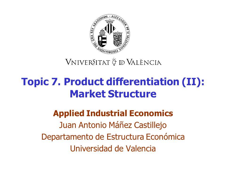 Topic 7. Product differentiation (II): Market Structure Applied Industrial Economics Juan Antonio Máñez Castillejo Departamento de Estructura Económic