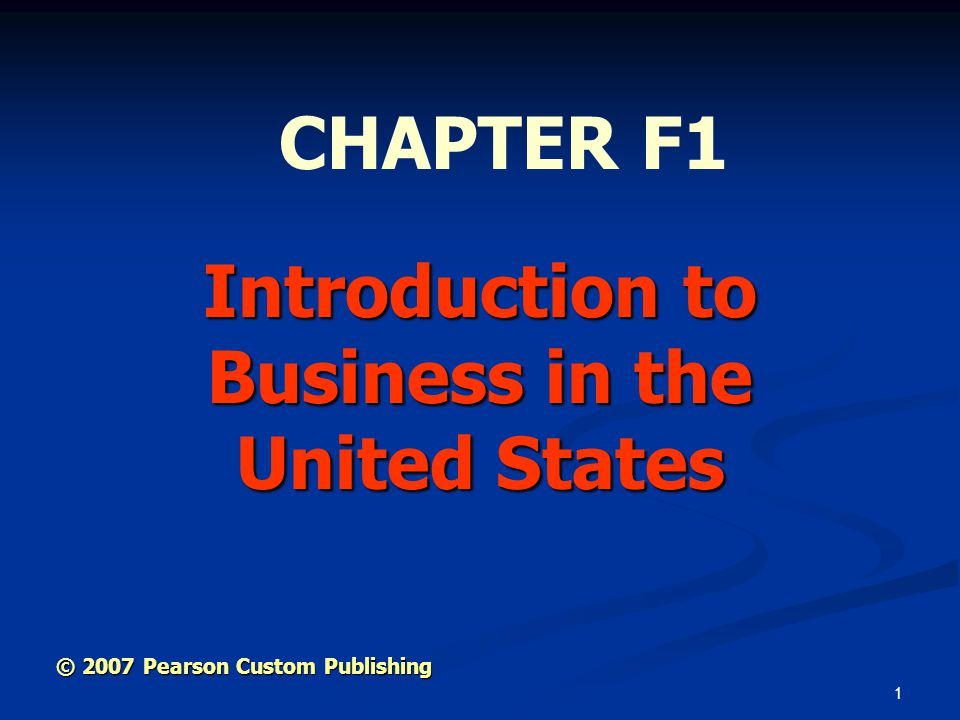 1 Introduction to Business in the United States CHAPTER F1 © 2007 Pearson Custom Publishing