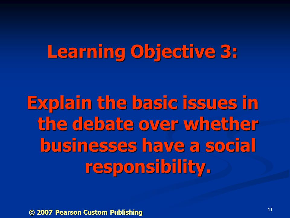 11 Learning Objective 3: Explain the basic issues in the debate over whether businesses have a social responsibility.
