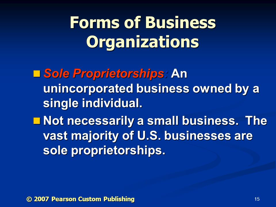 15 © 2007 Pearson Custom Publishing Forms of Business Organizations Sole Proprietorships: An unincorporated business owned by a single individual.