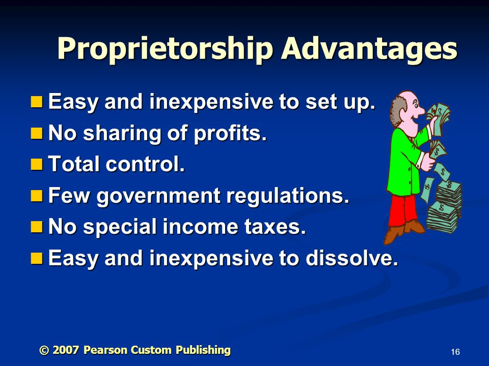 16 © 2007 Pearson Custom Publishing Proprietorship Advantages Easy and inexpensive to set up.