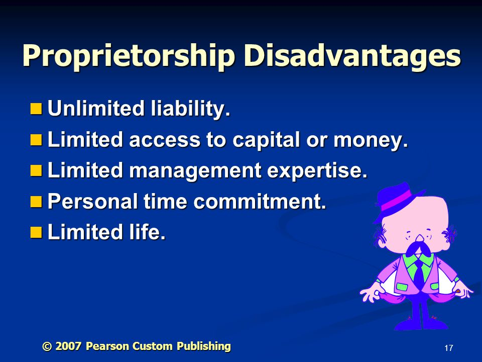 17 © 2007 Pearson Custom Publishing Proprietorship Disadvantages Unlimited liability. Unlimited liability. Limited access to capital or money. Limited