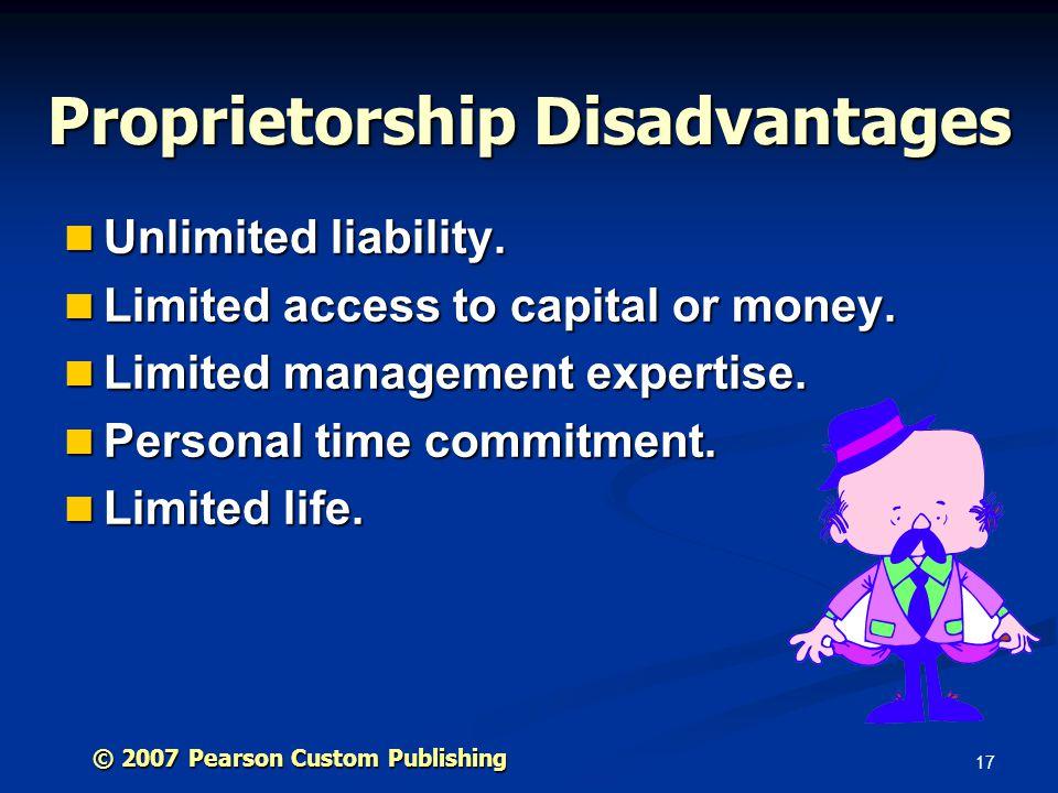 17 © 2007 Pearson Custom Publishing Proprietorship Disadvantages Unlimited liability.