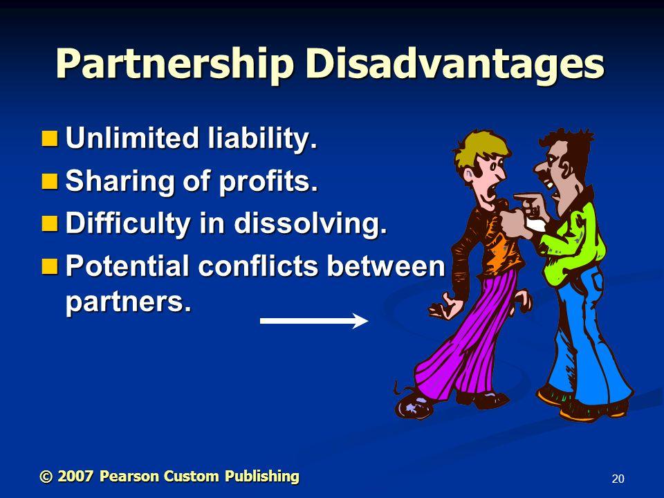 20 © 2007 Pearson Custom Publishing Partnership Disadvantages Unlimited liability. Unlimited liability. Sharing of profits. Sharing of profits. Diffic