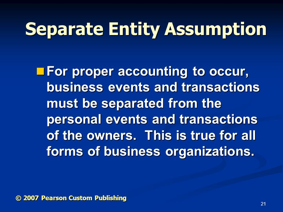 21 © 2007 Pearson Custom Publishing Separate Entity Assumption For proper accounting to occur, business events and transactions must be separated from the personal events and transactions of the owners.