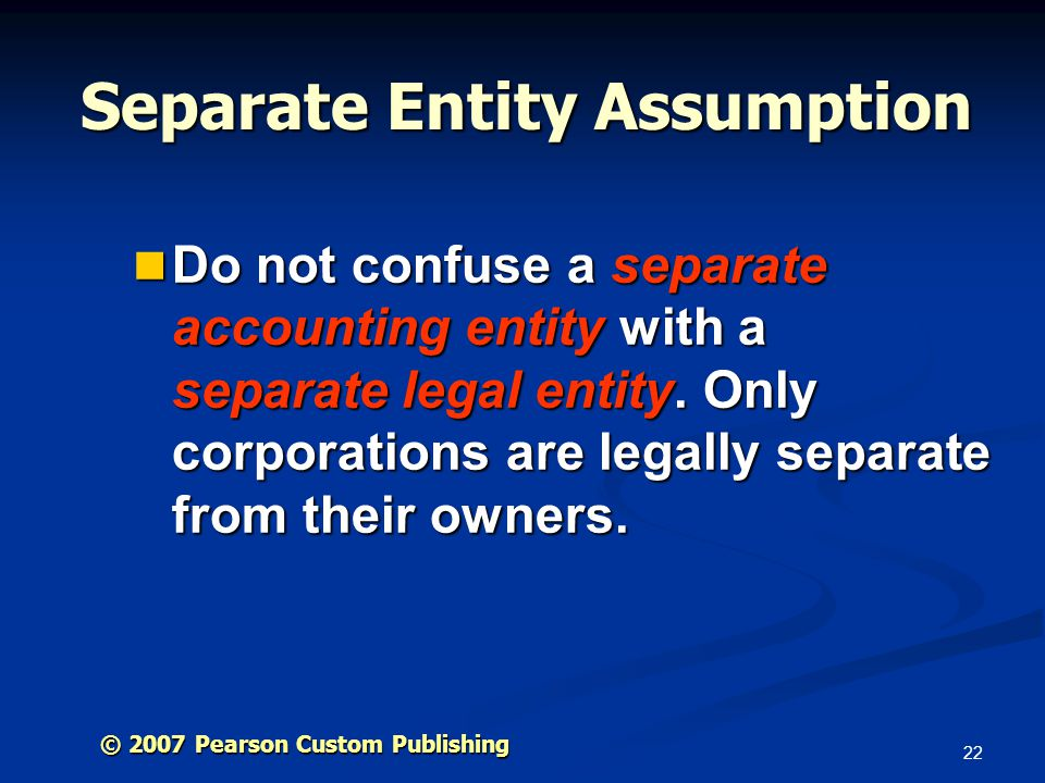 22 © 2007 Pearson Custom Publishing Separate Entity Assumption Do not confuse a separate accounting entity with a separate legal entity.