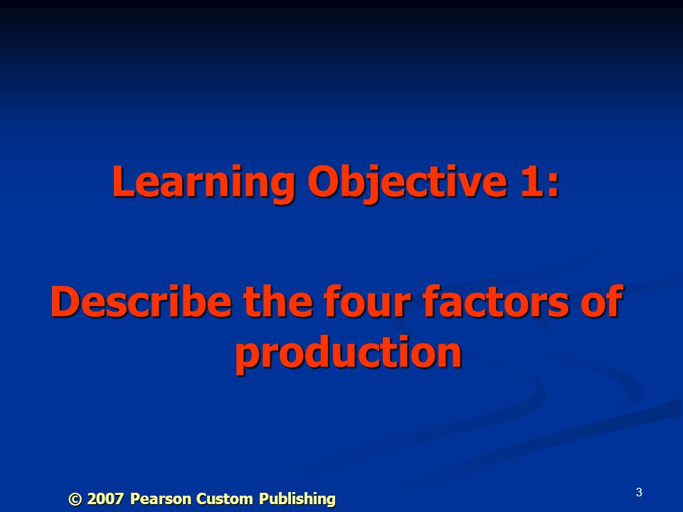 3 Learning Objective 1: Describe the four factors of production © 2007 Pearson Custom Publishing