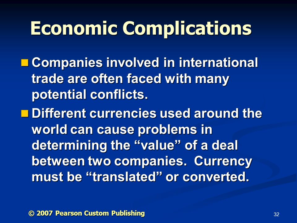 32 © 2007 Pearson Custom Publishing Economic Complications Companies involved in international trade are often faced with many potential conflicts.