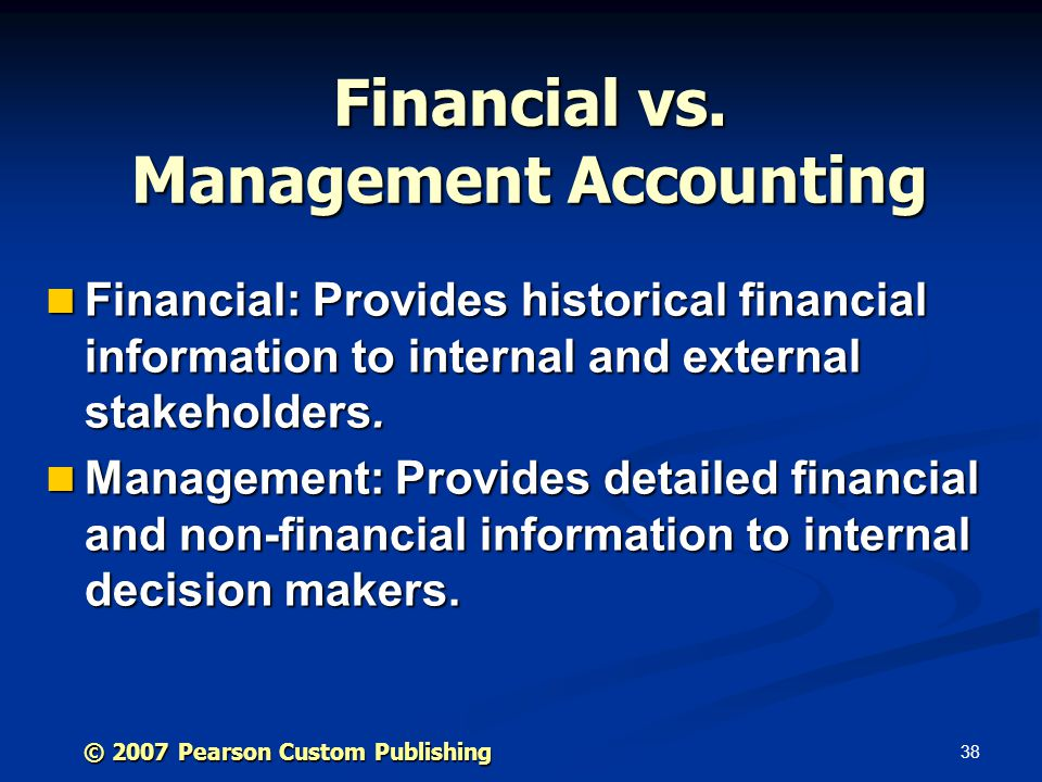 38 © 2007 Pearson Custom Publishing Financial vs. Management Accounting Financial: Provides historical financial information to internal and external