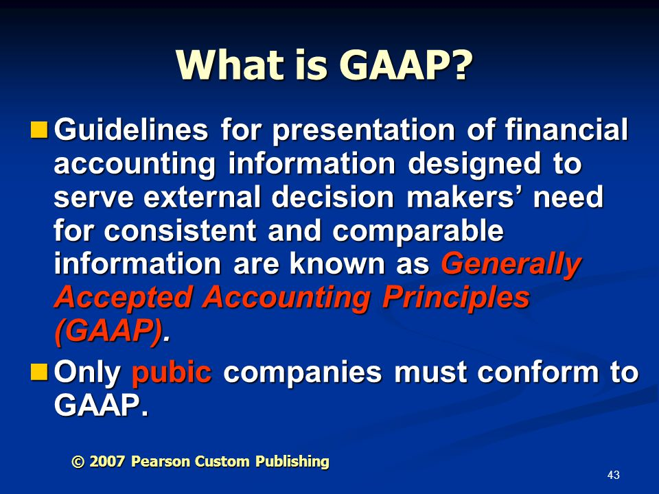 43 © 2007 Pearson Custom Publishing What is GAAP? Guidelines for presentation of financial accounting information designed to serve external decision