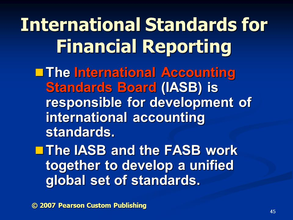 45 © 2007 Pearson Custom Publishing International Standards for Financial Reporting The International Accounting Standards Board (IASB) is responsible for development of international accounting standards.