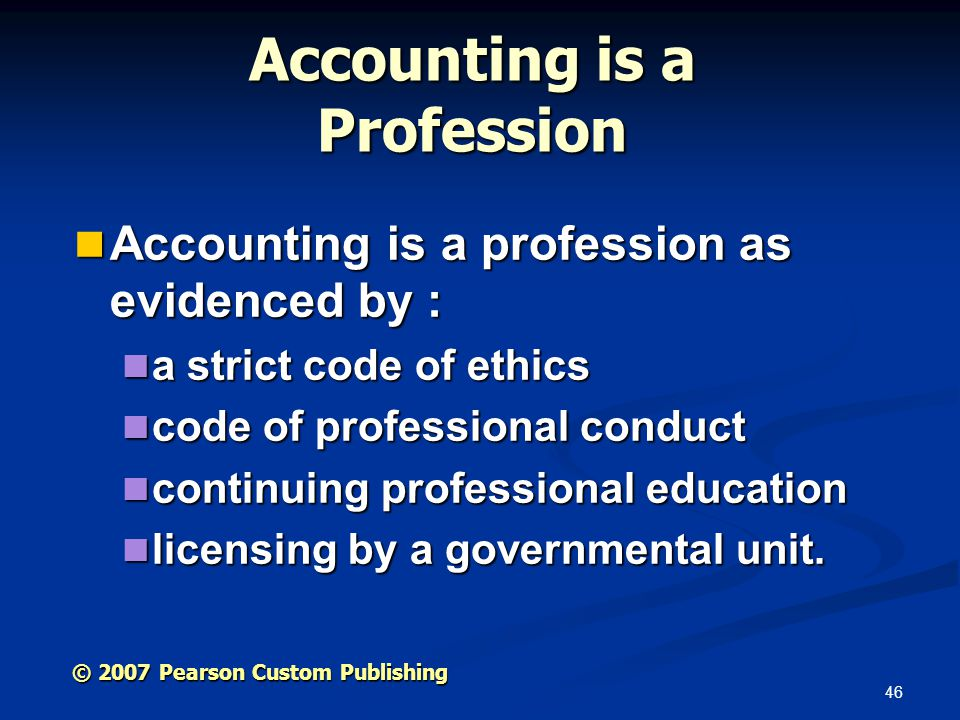 46 © 2007 Pearson Custom Publishing Accounting is a Profession Accounting is a profession as evidenced by : Accounting is a profession as evidenced by : a strict code of ethics a strict code of ethics code of professional conduct code of professional conduct continuing professional education continuing professional education licensing by a governmental unit.