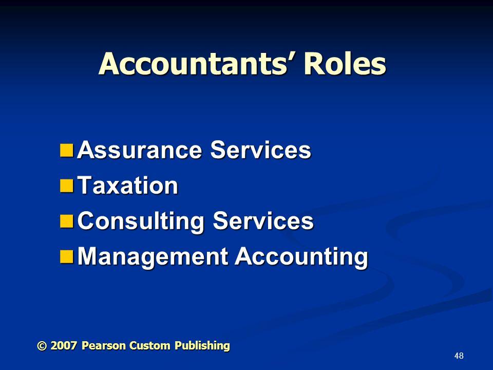48 © 2007 Pearson Custom Publishing Accountants' Roles Assurance Services Assurance Services Taxation Taxation Consulting Services Consulting Services Management Accounting Management Accounting