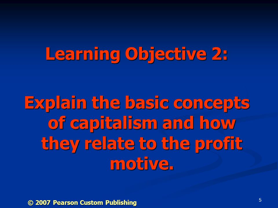 5 Learning Objective 2: Explain the basic concepts of capitalism and how they relate to the profit motive.