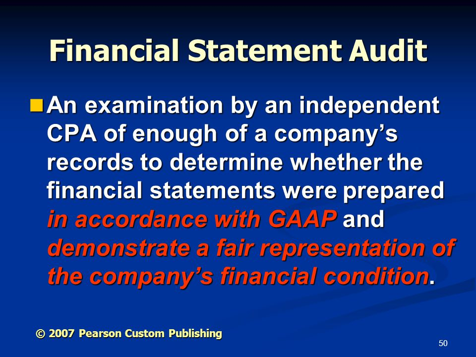 50 © 2007 Pearson Custom Publishing Financial Statement Audit An examination by an independent CPA of enough of a company's records to determine whether the financial statements were prepared in accordance with GAAP and demonstrate a fair representation of the company's financial condition.