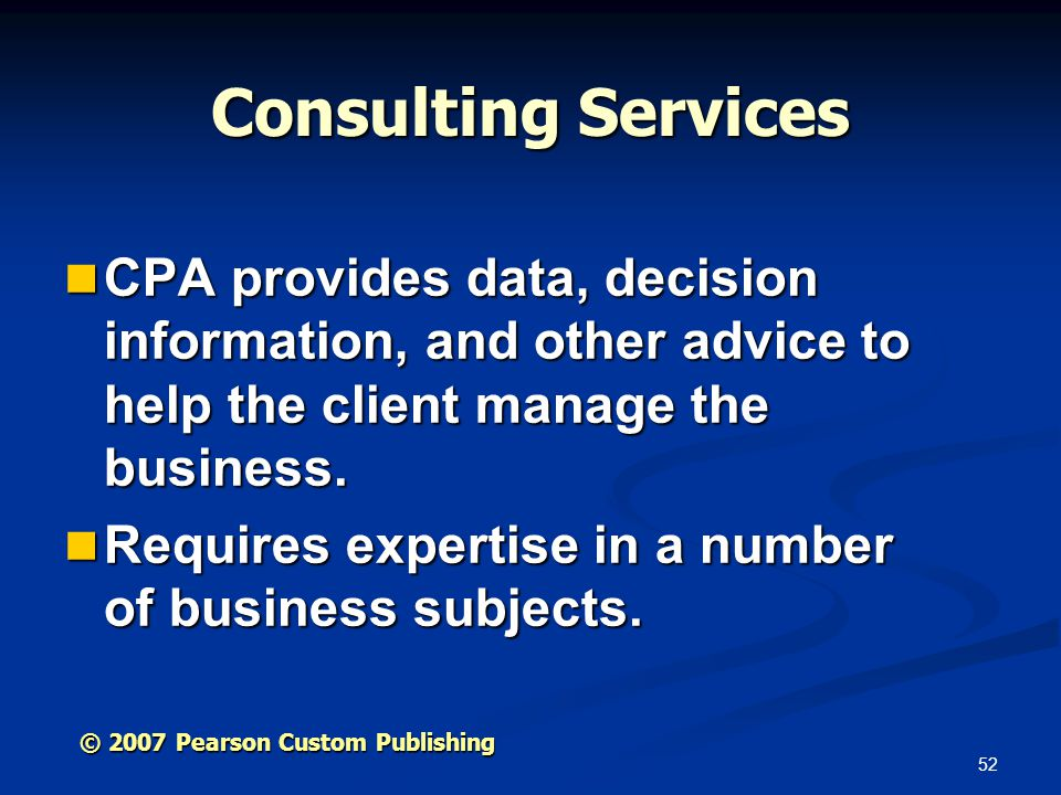 52 © 2007 Pearson Custom Publishing Consulting Services CPA provides data, decision information, and other advice to help the client manage the business.