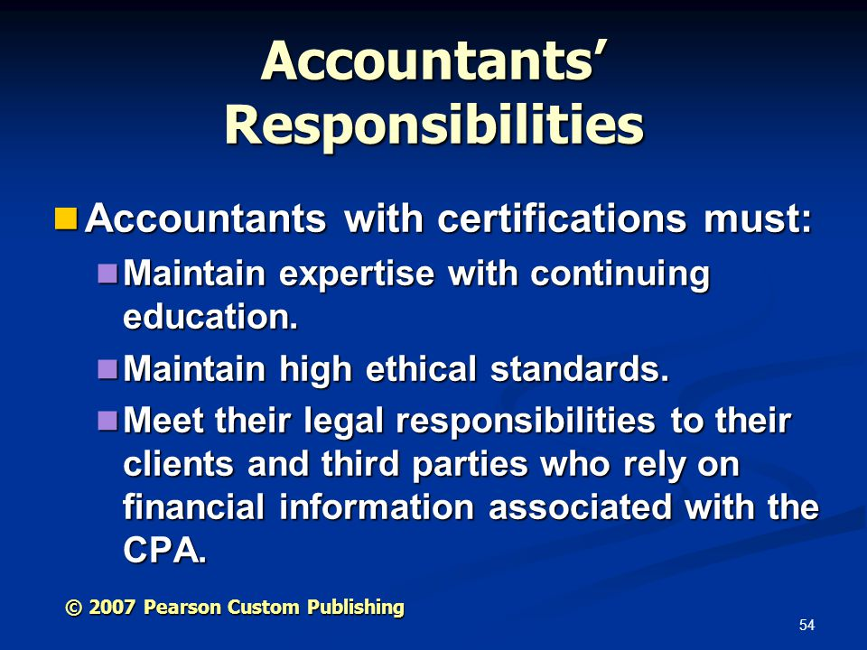 54 © 2007 Pearson Custom Publishing Accountants' Responsibilities Accountants with certifications must: Accountants with certifications must: Maintain expertise with continuing education.