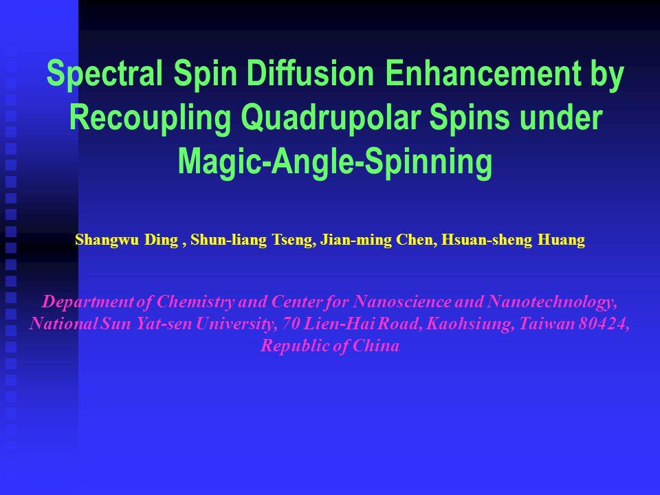 Spectral Spin Diffusion Enhancement by Recoupling Quadrupolar Spins under Magic-Angle-Spinning Shangwu Ding, Shun-liang Tseng, Jian-ming Chen, Hsuan-sheng Huang Department of Chemistry and Center for Nanoscience and Nanotechnology, National Sun Yat-sen University, 70 Lien-Hai Road, Kaohsiung, Taiwan 80424, Republic of China