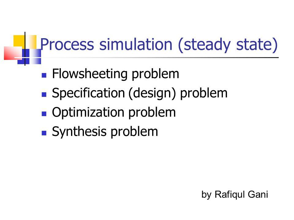 Process simulation (steady state) Flowsheeting problem Specification (design) problem Optimization problem Synthesis problem by Rafiqul Gani