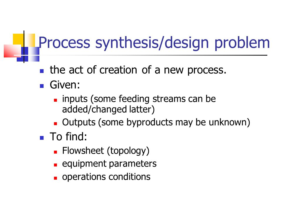 Process synthesis/design problem the act of creation of a new process. Given: inputs (some feeding streams can be added/changed latter) Outputs (some