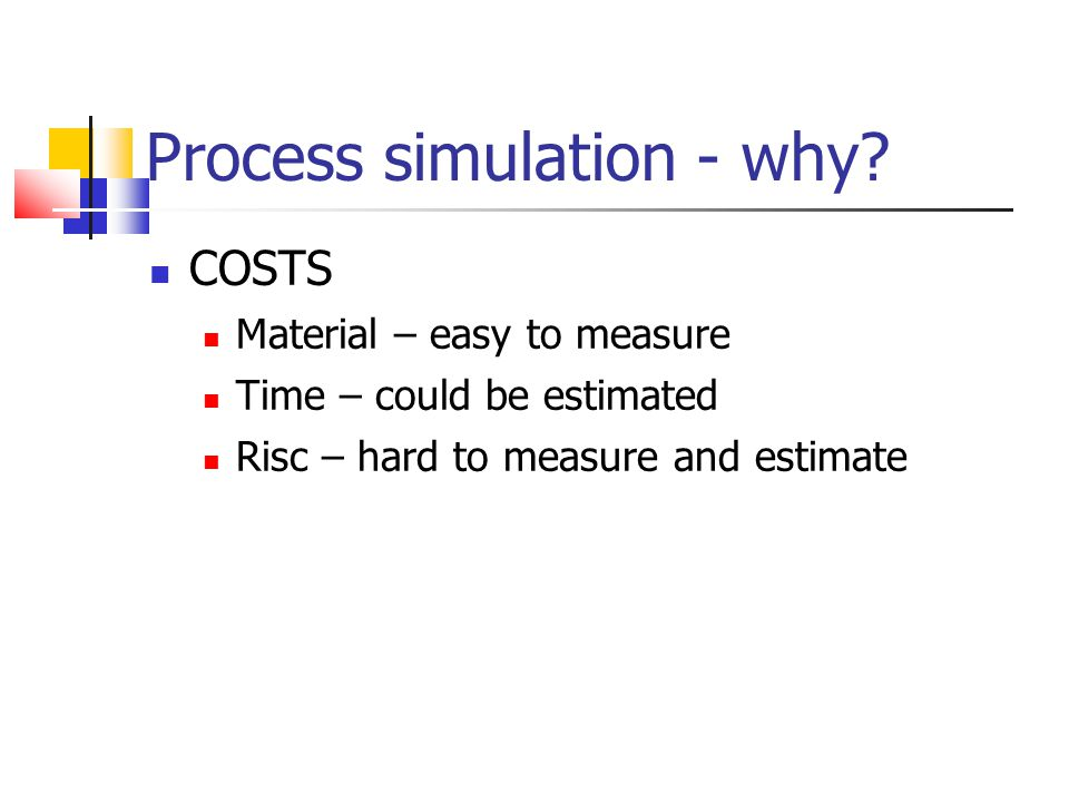 Process simulation - why? COSTS Material – easy to measure Time – could be estimated Risc – hard to measure and estimate