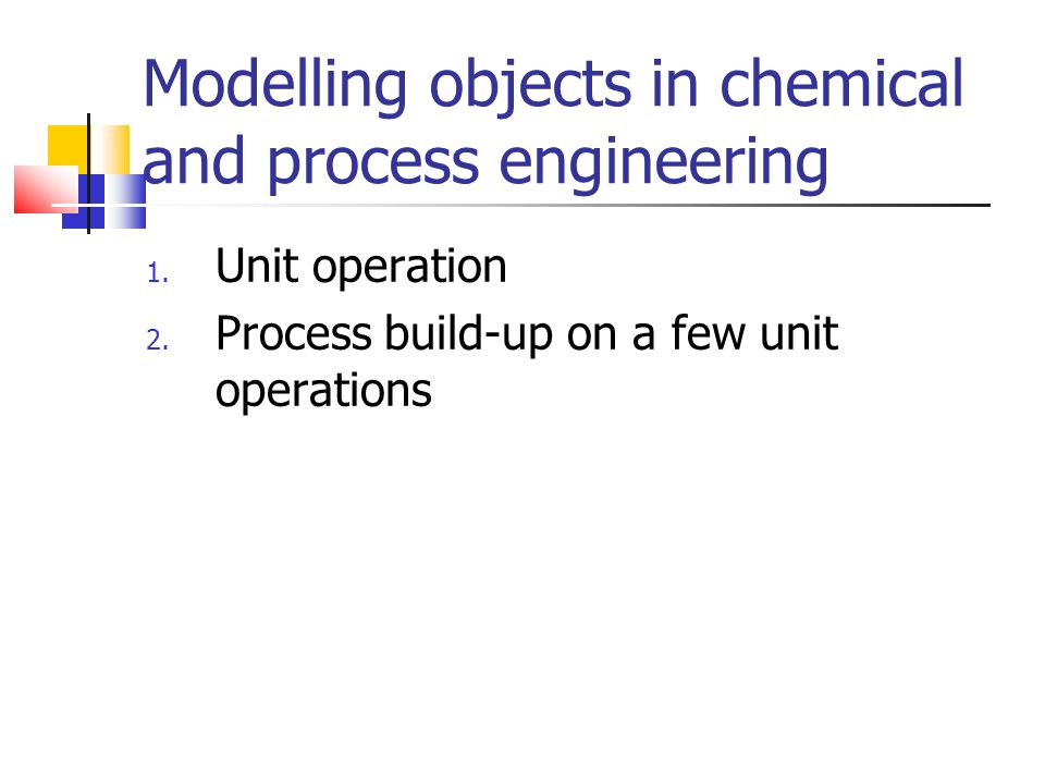 Modelling objects in chemical and process engineering 1. Unit operation 2. Process build-up on a few unit operations